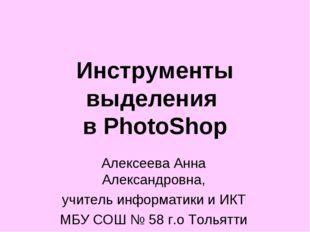 Инструменты выделения в PhotoShop Алексеева Анна Александровна, учитель инфор