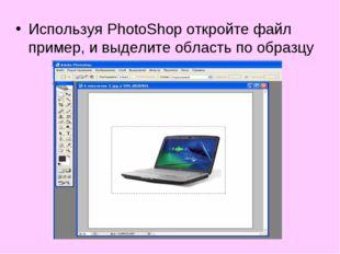 Используя PhotoShop откройте файл пример, и выделите область по образцу