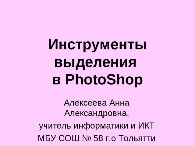 Инструменты выделения в PhotoShop Алексеева Анна Александровна, учитель инфор...