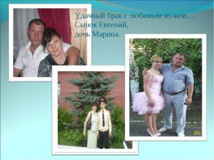 Удачный брак с любимым мужем…. Сынок Евгений, дочь Марина.
