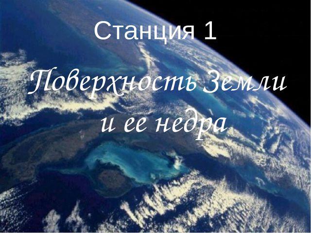 Станция 1 Поверхность Земли и ее недра