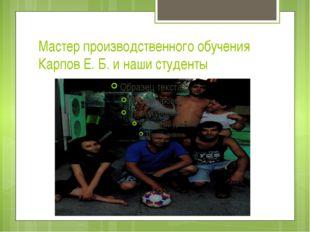 Мастер производственного обучения Карпов Е. Б. и наши студенты