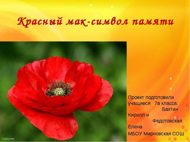 Красный мак-символ памяти Проект подготовили учащиеся 7а класса: Бахтин Кирил...