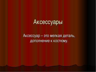Аксессуары Аксессуар – это мелкая деталь, дополнение к костюму.