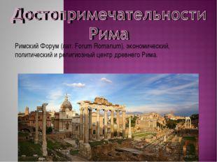 Римский Форум (лат. Forum Romanum), экономический, политический и религиозный