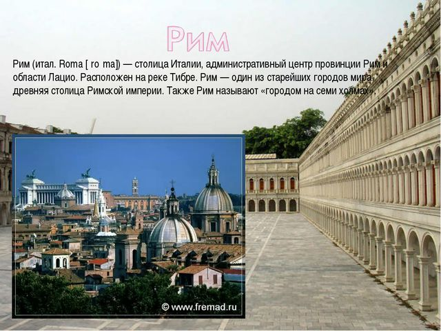 Рим (итал. Roma [ˈroːma]) — столица Италии, административный центр провинции...