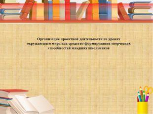 Организация проектной деятельности на уроках окружающего мира как средство ф