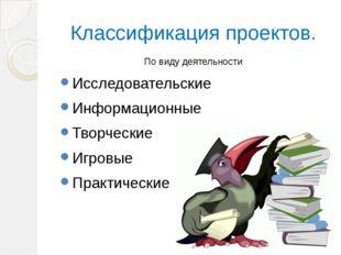 Классификация проектов. По виду деятельности Исследовательские Информационные