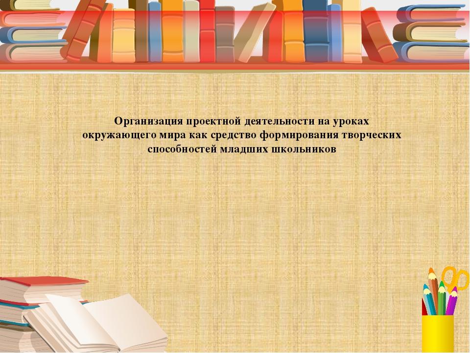 Организация проектной деятельности на уроках окружающего мира как средство ф...