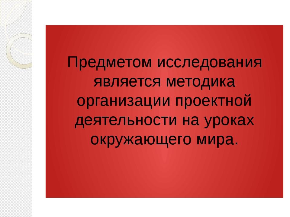 Предметом исследования является методика организации проектной деятельности...