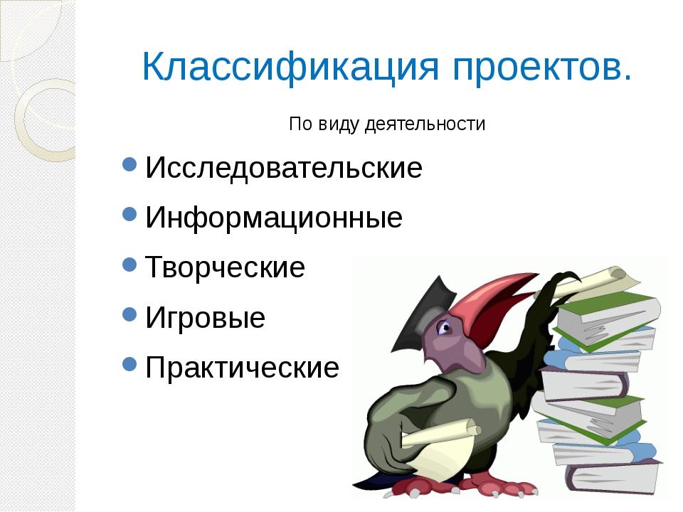 Классификация проектов. По виду деятельности Исследовательские Информационные...