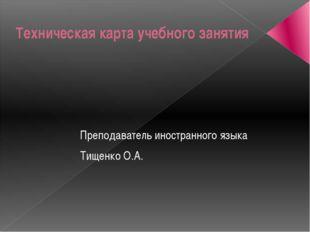 Техническая карта учебного занятия Преподаватель иностранного языка Тищенко О