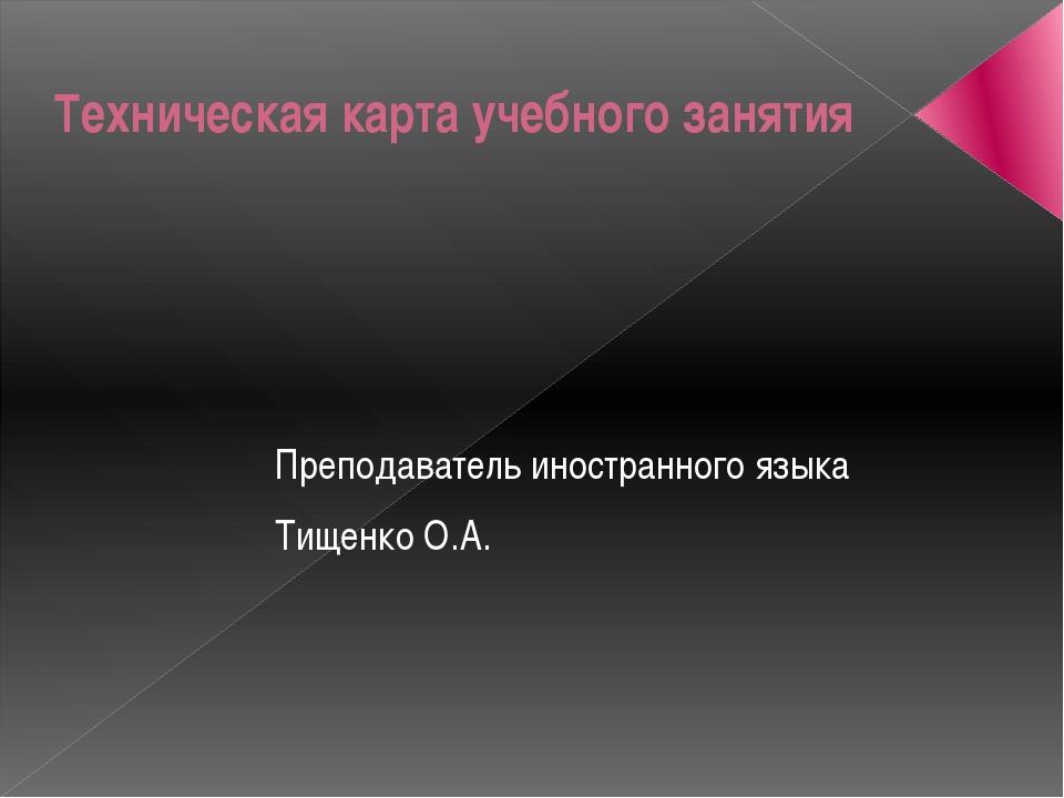 Техническая карта учебного занятия Преподаватель иностранного языка Тищенко О...