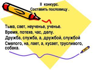 II конкурс. Составить пословицу . Тьма, свет, неученье, ученье. Время, потехе