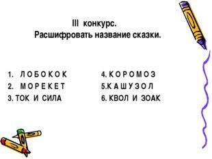 III конкурс. Расшифровать название сказки. Л О Б О К О К М О Р Е К Е Т 3. ТОК