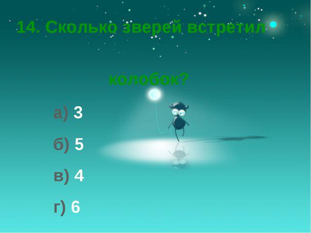 14. Сколько зверей встретил колобок? а) 3 б) 5 в) 4 г) 6