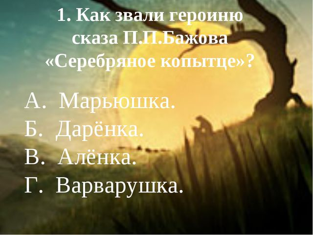 1. Как звали героиню сказа П.П.Бажова «Серебряное копытце»? А. Марьюшка. Б. Д...