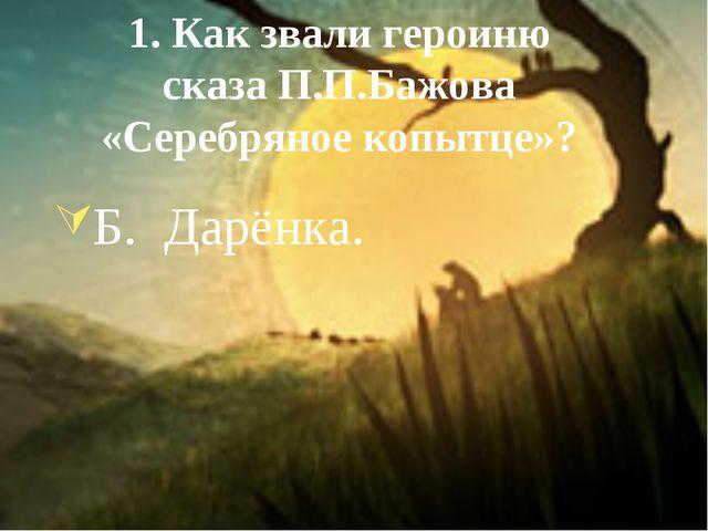 1. Как звали героиню сказа П.П.Бажова «Серебряное копытце»? Б. Дарёнка.