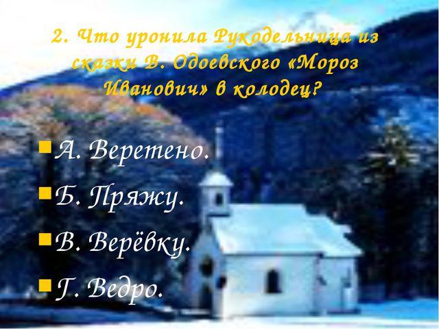 2. Что уронила Рукодельница из сказки В. Одоевского «Мороз Иванович» в колоде...