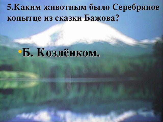 5.Каким животным было Серебряное копытце из сказки Бажова? Б. Козлёнком.