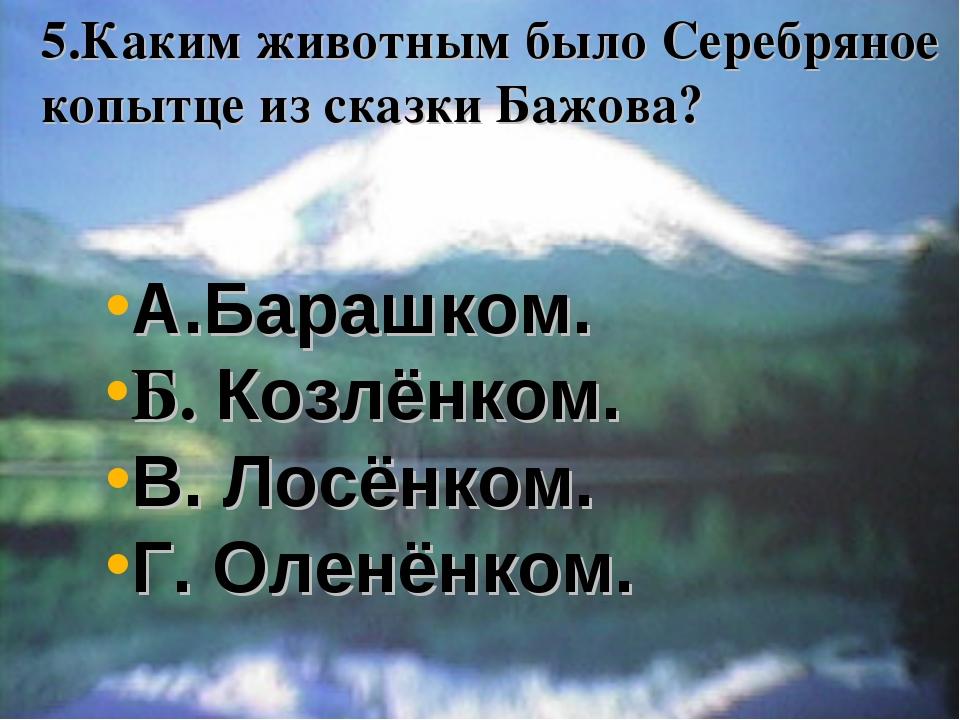5.Каким животным было Серебряное копытце из сказки Бажова? А.Барашком. Б. Коз...