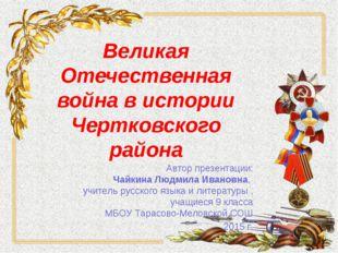 Великая Отечественная война в истории Чертковского района Автор презентации: