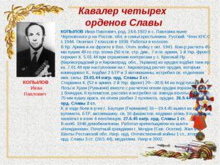Кавалер четырех орденов Славы КОПЫЛОВИван Павлович, род. 24.6.1922 в с. Павл