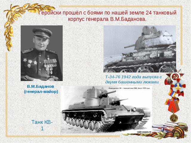 Геройски прошёл с боями по нашей земле 24 танковый корпус генерала В.М.Бадано...
