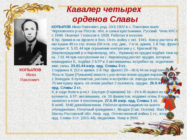 Кавалер четырех орденов Славы КОПЫЛОВИван Павлович, род. 24.6.1922 в с. Павл...