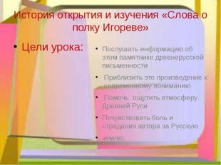 История открытия и изучения «Слова о полку Игореве» Цели урока: Послушать инф