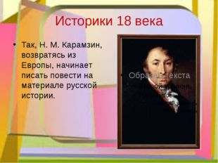 Историки 18 века Так, Н. М. Карамзин, возвратясь из Европы, начинает писать п