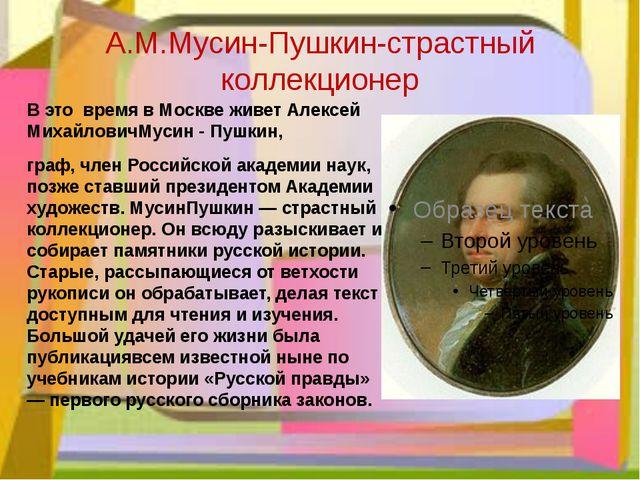 А.М.Мусин-Пушкин-страстный коллекционер В это время в Москве живет Алексей Ми...