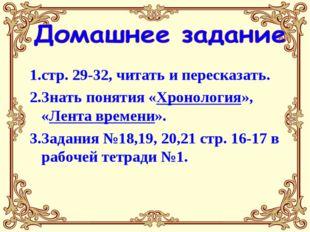 1.стр. 29-32, читать и пересказать. 2.Знать понятия «Хронология», «Лента врем