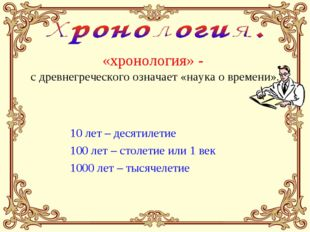 «хронология» - с древнегреческого означает «наука о времени». 10 лет – десяти