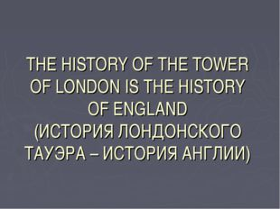THE HISTORY OF THE TOWER OF LONDON IS THE HISTORY OF ENGLAND (ИСТОРИЯ ЛОНДОНС
