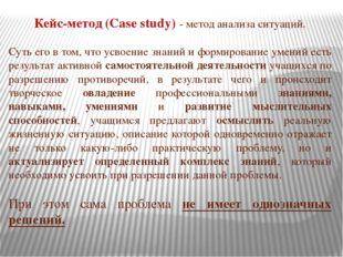 Кейс-метод (Case study) - метод анализа ситуаций. Суть его в том, что усвоени