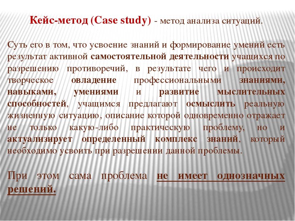 Кейс-метод (Case study) - метод анализа ситуаций. Суть его в том, что усвоени...