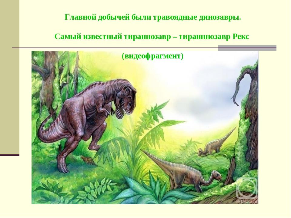 Главной добычей были травоядные динозавры. Самый известный тираннозавр – тир...