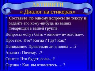 АКТИВИТИ « Диалог на стикерах» Составьте по одному вопросы по тексту и задайт
