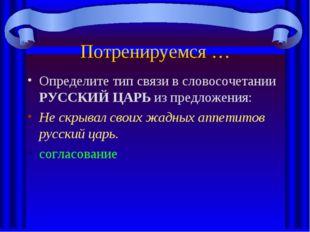 Потренируемся … Определите тип связи в словосочетании РУССКИЙ ЦАРЬ из предлож