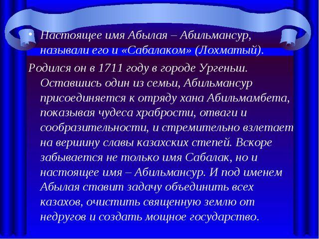Настоящее имя Абылая – Абильмансур, называли его и «Сабалаком» (Лохматый). Ро...
