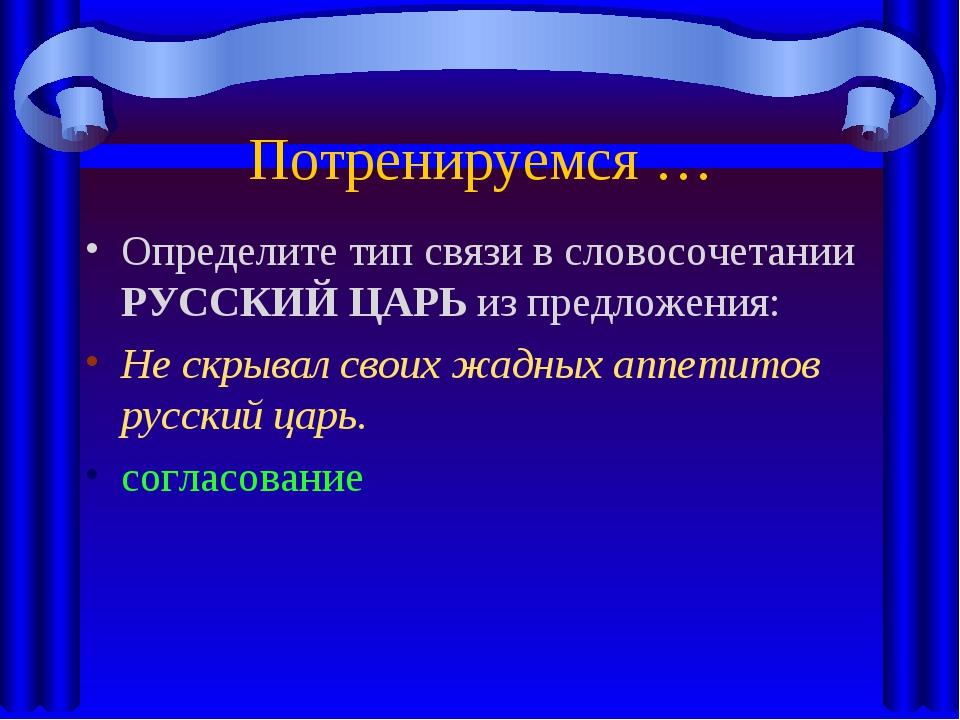 Потренируемся … Определите тип связи в словосочетании РУССКИЙ ЦАРЬ из предлож...