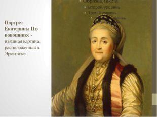 Портрет Екатерины II в кокошнике- изящная картина, расположенная в Эрмитаже.