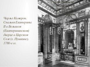 Чарльз Камерон. Спальня Екатерины II в Большом (Екатерининском) дворце в Царс