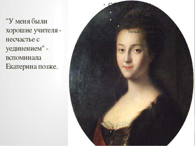 """""""У меня были хорошие учителя - несчастье с уединением"""" - вспоминала Екатерина..."""