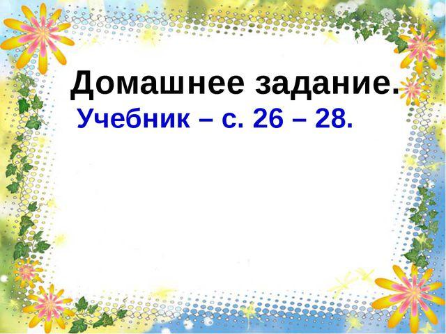 Домашнее задание. Учебник – с. 26 – 28.