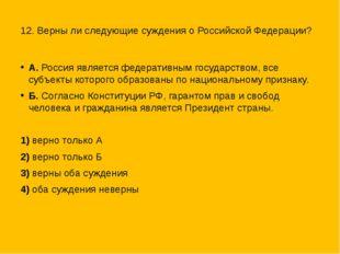 12. Верны ли следующие суждения о Российской Федерации? А. Россия является ф