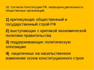 16. Согласно Конституции РФ, запрещена деятельность общественных организаций,