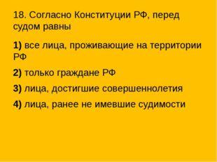 18. Согласно Конституции РФ, перед судом равны 1)все лица, проживающие на т