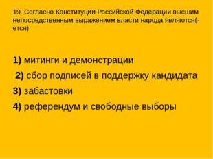 19. Согласно Конституции Российской Федерации высшим непосредственным выражен